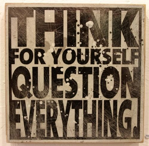 Think for yourself. Question everything.